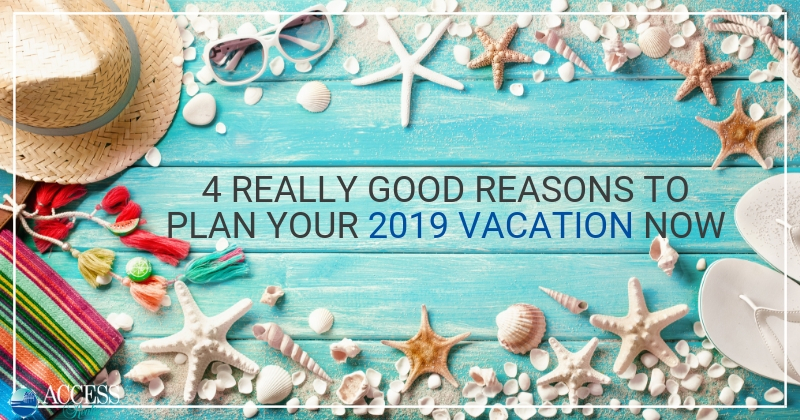 4 Really Good Reasons to Plan Your 2019 Vacation Now